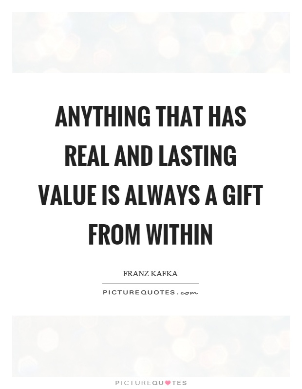 Anything that has real and lasting value is always a gift from within Picture Quote #1
