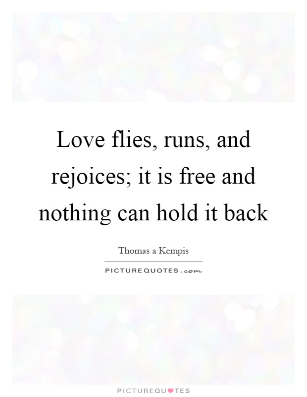Love flies, runs, and rejoices; it is free and nothing can hold it back Picture Quote #1