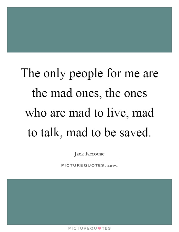 The only people for me are the mad ones, the ones who are mad to live, mad to talk, mad to be saved Picture Quote #1