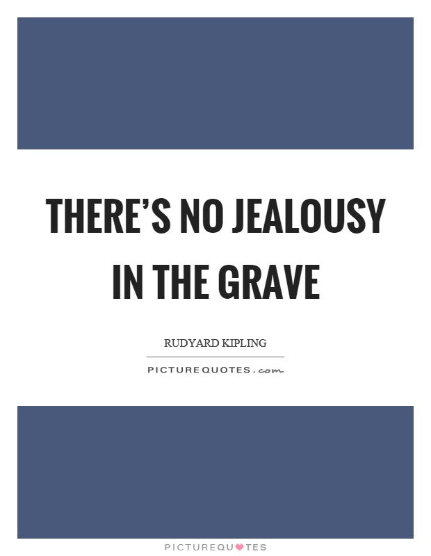 There's no jealousy in the grave Picture Quote #1