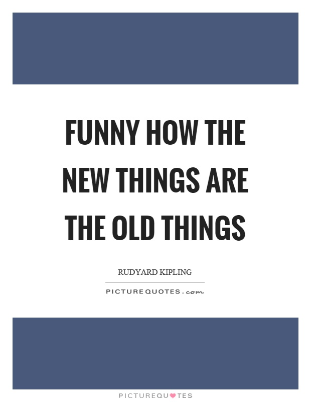 Funny how the new things are the old things Picture Quote #1