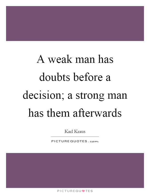 A weak man has doubts before a decision; a strong man has them afterwards Picture Quote #1