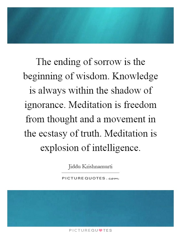 The ending of sorrow is the beginning of wisdom. Knowledge is always within the shadow of ignorance. Meditation is freedom from thought and a movement in the ecstasy of truth. Meditation is explosion of intelligence Picture Quote #1