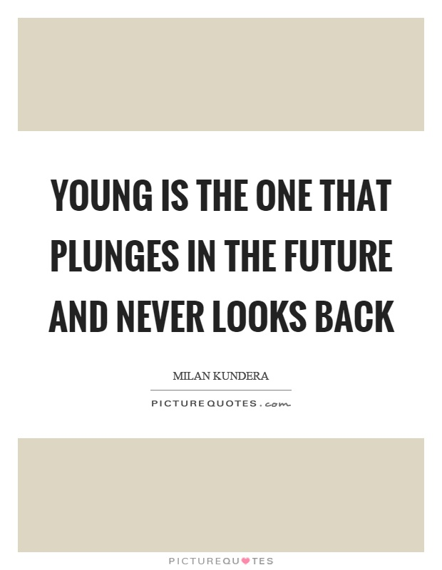 Young is the one that plunges in the future and never looks back Picture Quote #1