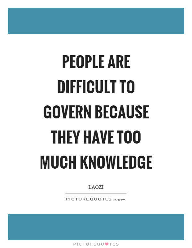 People are difficult to govern because they have too much knowledge Picture Quote #1