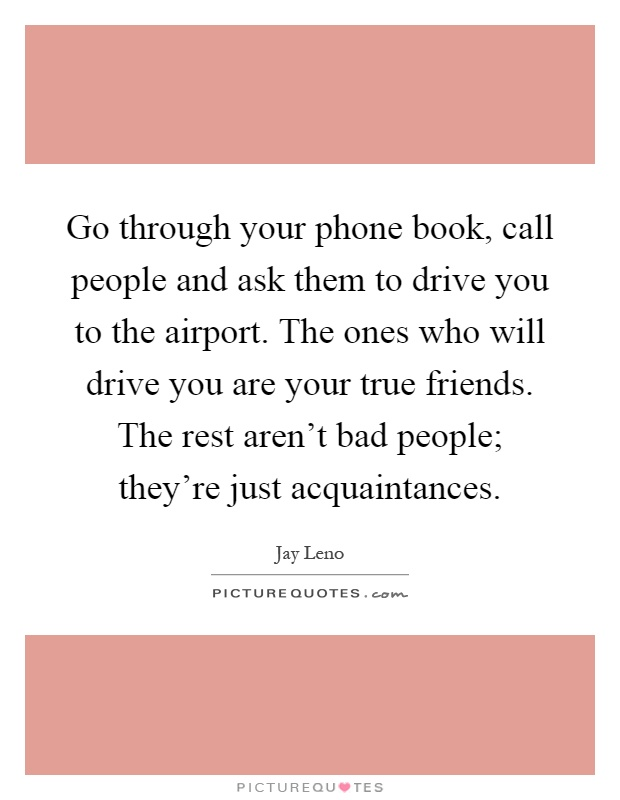 Go through your phone book, call people and ask them to drive you to the airport. The ones who will drive you are your true friends. The rest aren't bad people; they're just acquaintances Picture Quote #1