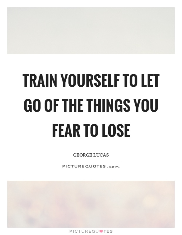 Train yourself to let go of the things you fear to lose Picture Quote #1