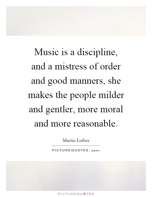 Music is a discipline, and a mistress of order and good manners, she makes the people milder and gentler, more moral and more reasonable Picture Quote #1