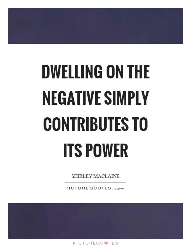 Dwelling on the negative simply contributes to its power Picture Quote #1