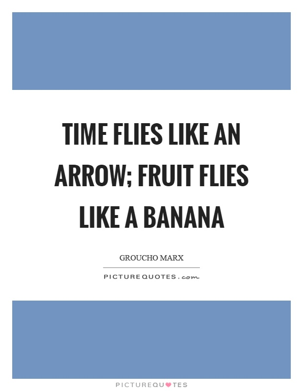 Time flies like an arrow; fruit flies like a banana Picture Quote #1