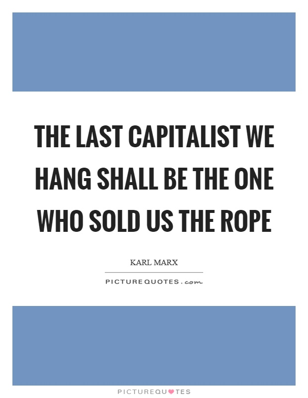 The last capitalist we hang shall be the one who sold us the rope Picture Quote #1