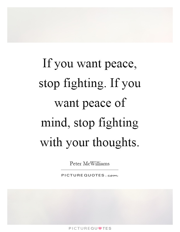 If you want peace, stop fighting. If you want peace of mind, stop fighting with your thoughts Picture Quote #1