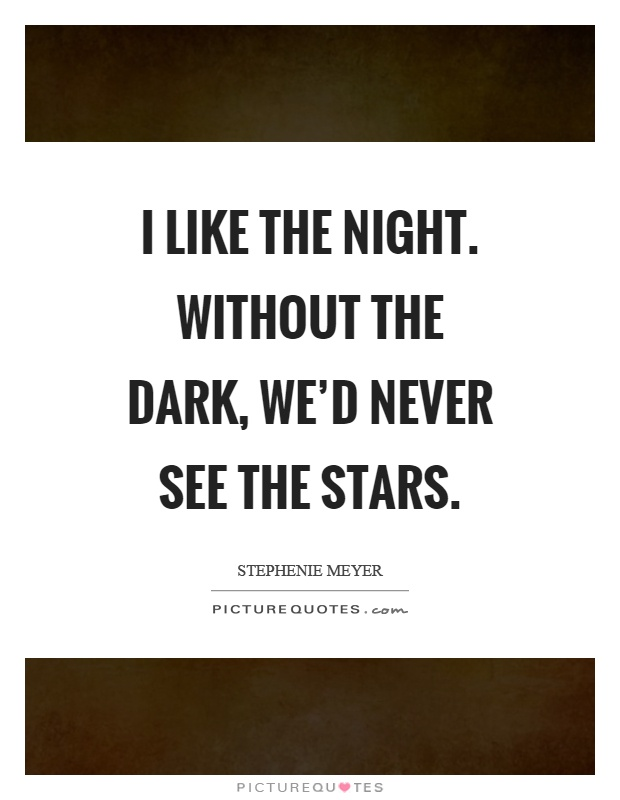I like the night. Without the dark, we'd never see the stars Picture Quote #1