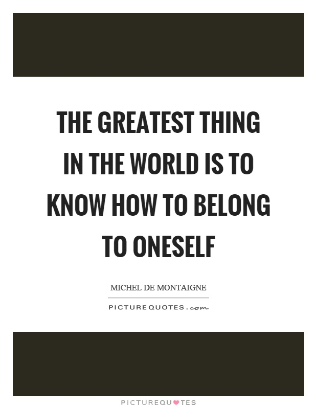 The greatest thing in the world is to know how to belong to oneself Picture Quote #1