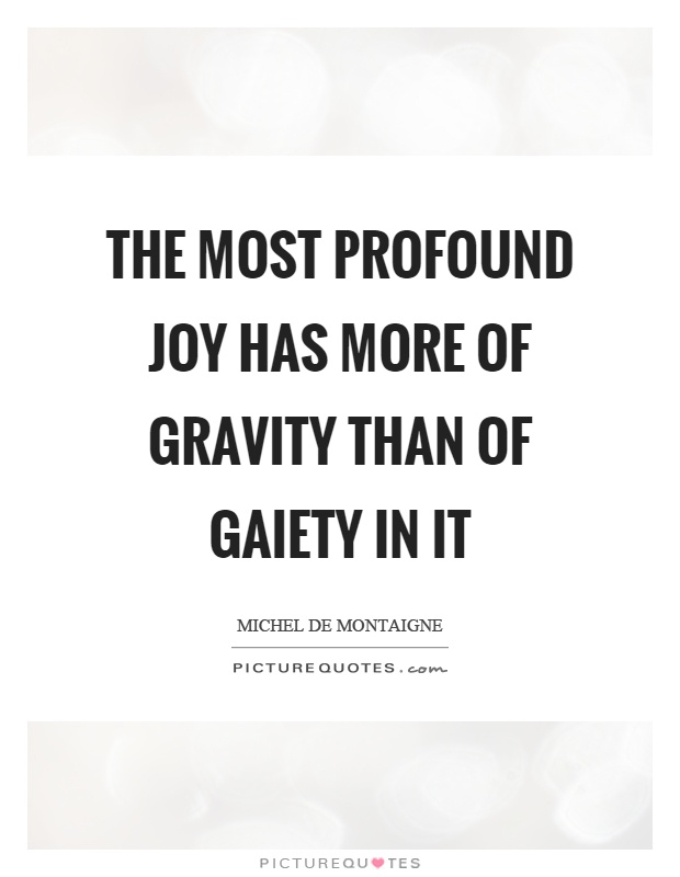 The most profound joy has more of gravity than of gaiety in it Picture Quote #1