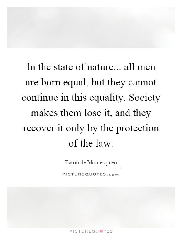 In the state of nature... all men are born equal, but they cannot continue in this equality. Society makes them lose it, and they recover it only by the protection of the law Picture Quote #1