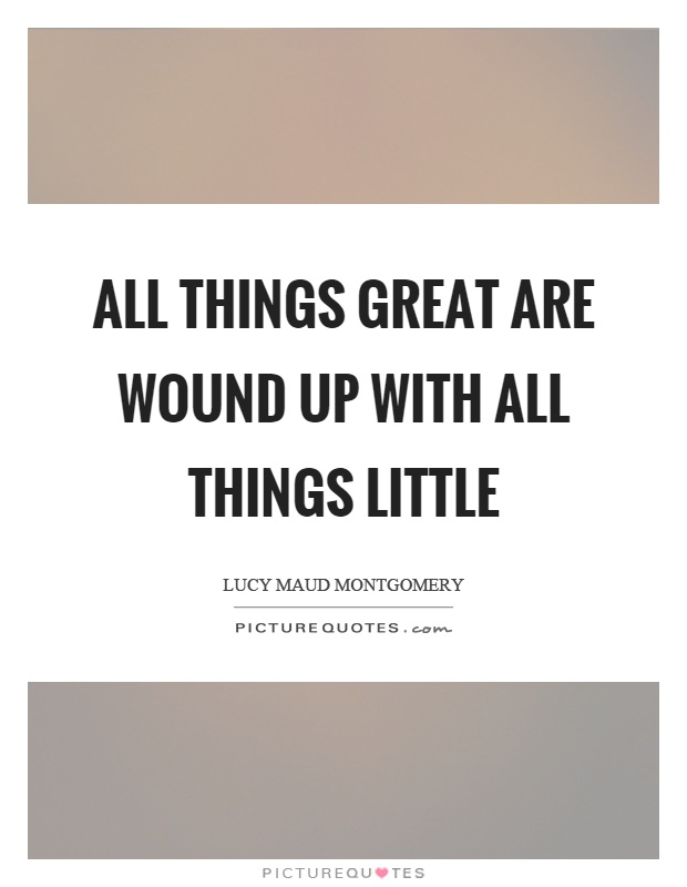 All things great are wound up with all things little Picture Quote #1