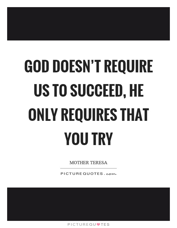 God doesn't require us to succeed, he only requires that you try Picture Quote #1