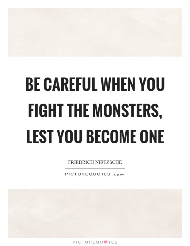 Be careful when you fight the monsters, lest you become one Picture Quote #1