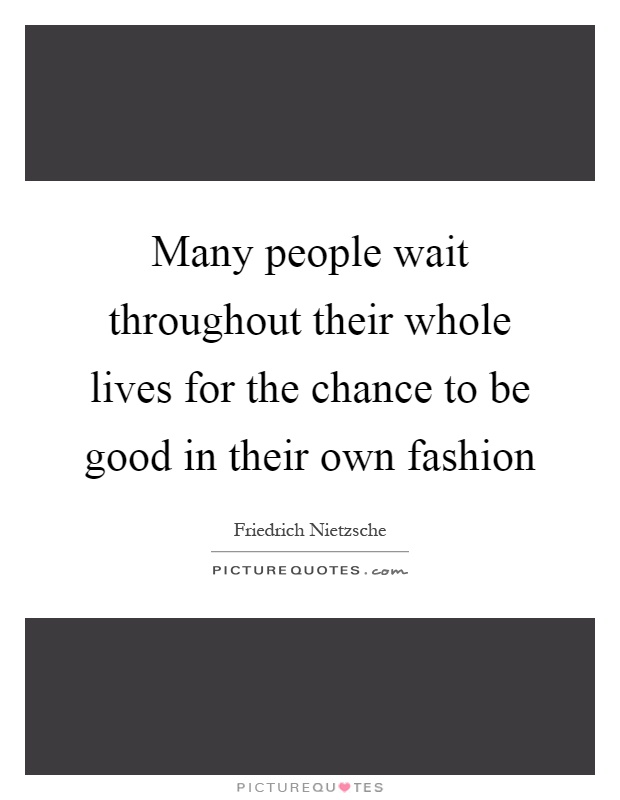Many people wait throughout their whole lives for the chance to be good in their own fashion Picture Quote #1