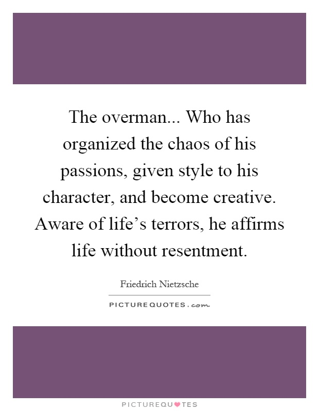 The overman... Who has organized the chaos of his passions, given style to his character, and become creative. Aware of life's terrors, he affirms life without resentment Picture Quote #1