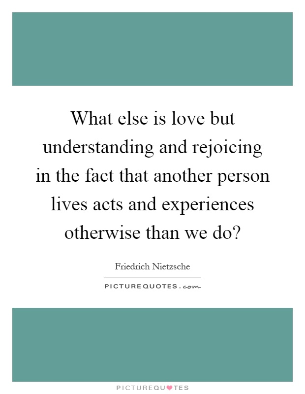 What else is love but understanding and rejoicing in the fact that another person lives acts and experiences otherwise than we do? Picture Quote #1