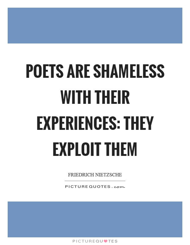 Poets are shameless with their experiences: they exploit them Picture Quote #1