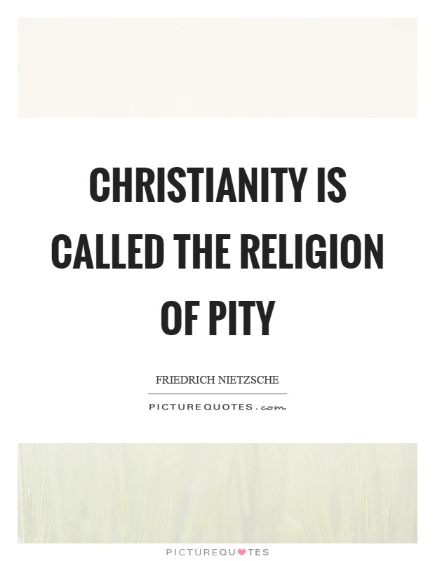 Christianity is called the religion of pity Picture Quote #1