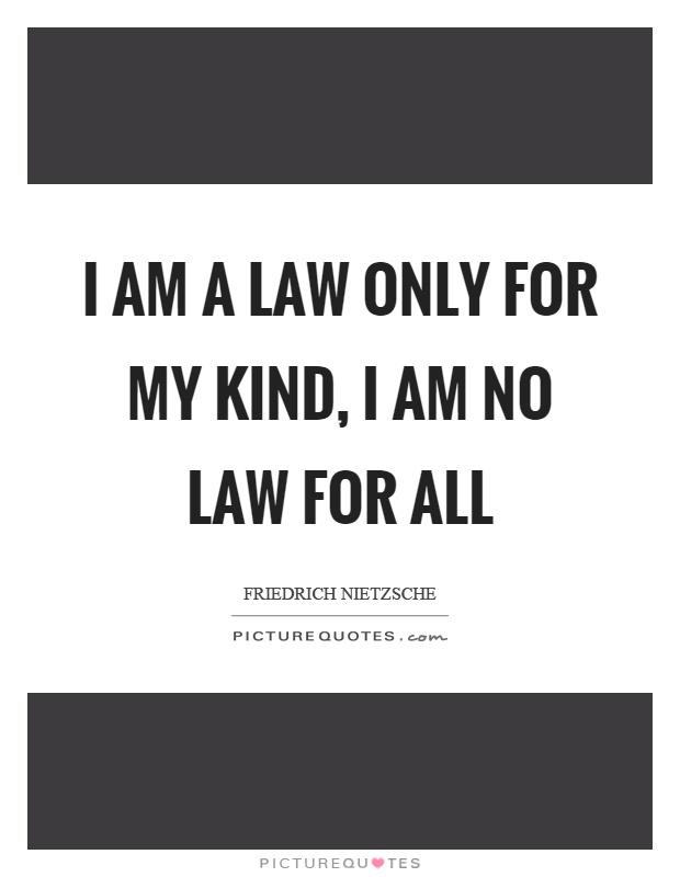 I am a law only for my kind, I am no law for all Picture Quote #1