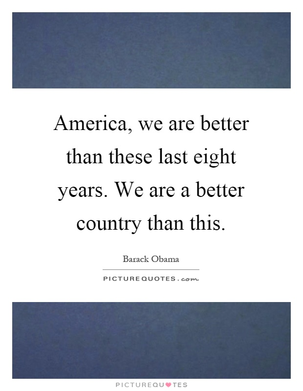 America, we are better than these last eight years. We are a better country than this Picture Quote #1