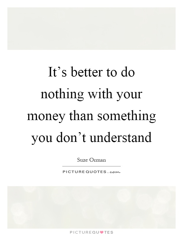It's better to do nothing with your money than something you don't understand Picture Quote #1