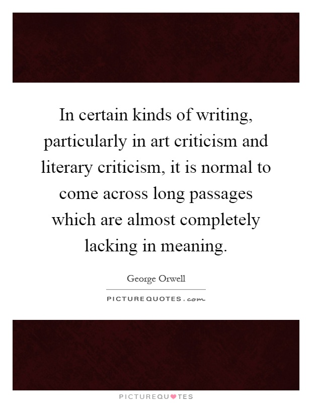 In certain kinds of writing, particularly in art criticism and literary criticism, it is normal to come across long passages which are almost completely lacking in meaning Picture Quote #1