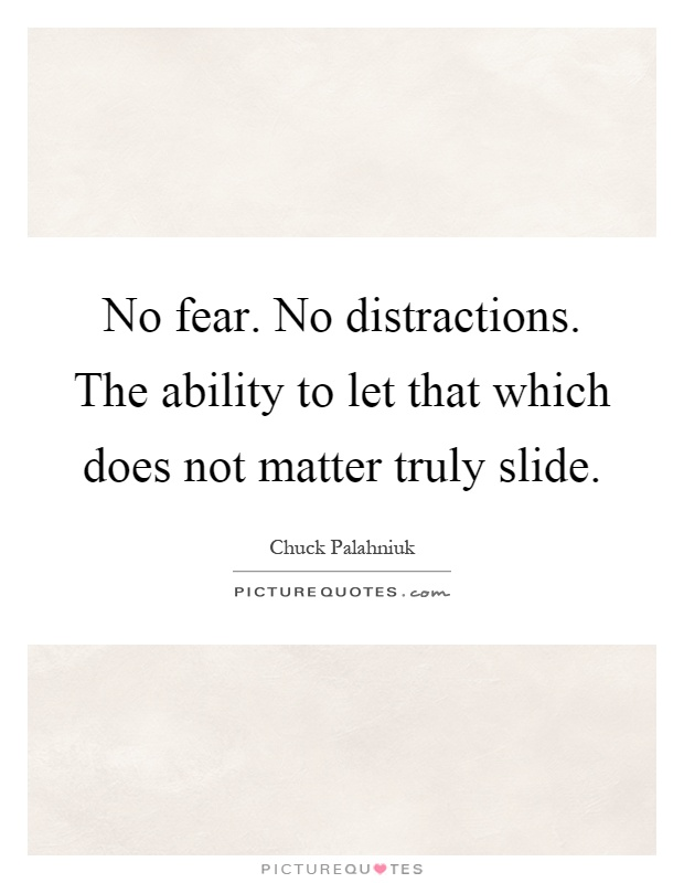 No fear. No distractions. The ability to let that which does not matter truly slide Picture Quote #1