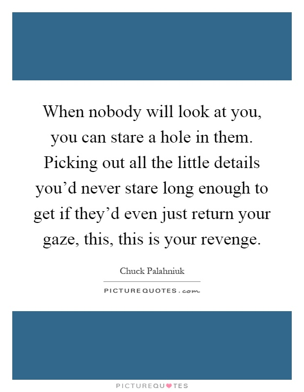 When nobody will look at you, you can stare a hole in them. Picking out all the little details you'd never stare long enough to get if they'd even just return your gaze, this, this is your revenge Picture Quote #1