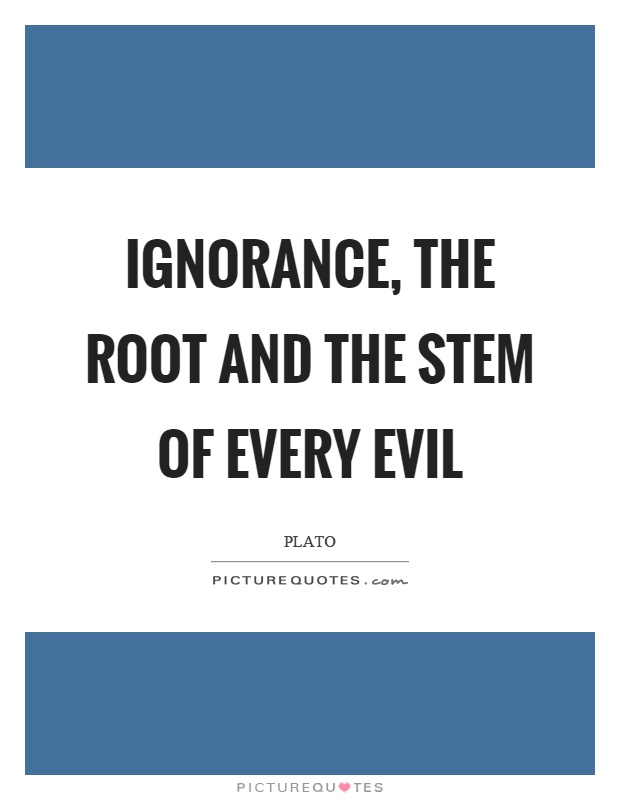 Ignorance, the root and the stem of every evil Picture Quote #1