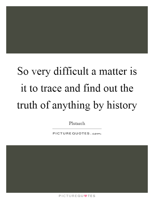 So very difficult a matter is it to trace and find out the truth of anything by history Picture Quote #1