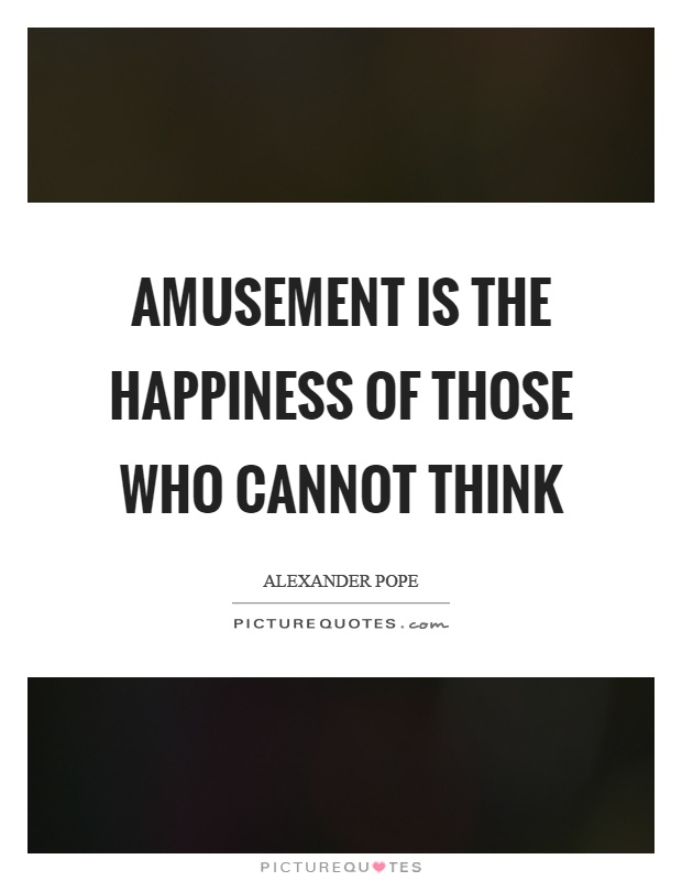 Amusement is the happiness of those who cannot think Picture Quote #1