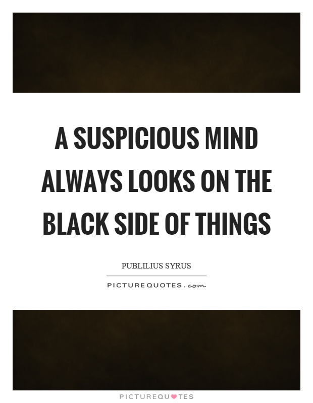 A suspicious mind always looks on the black side of things Picture Quote #1