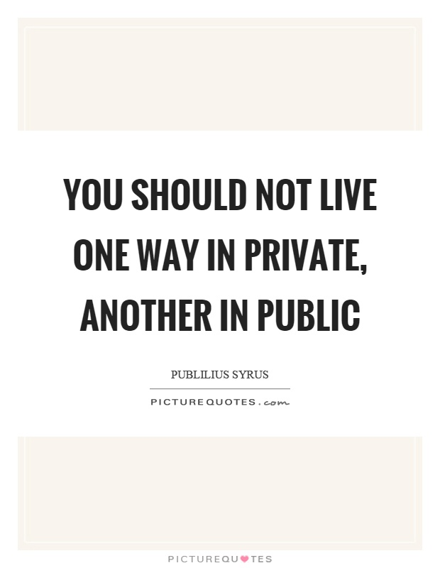 You should not live one way in private, another in public