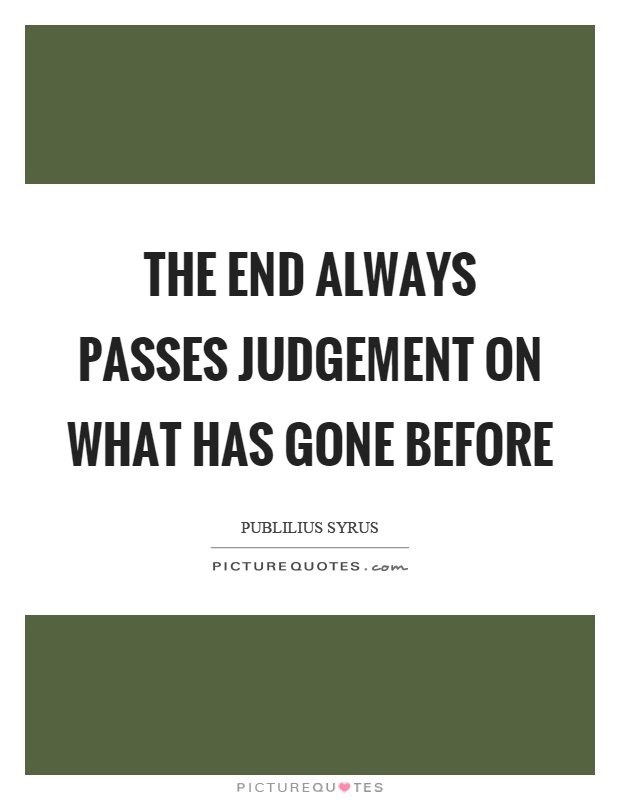The end always passes judgement on what has gone before Picture Quote #1