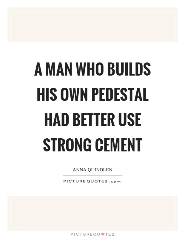A man who builds his own pedestal had better use strong cement Picture Quote #1