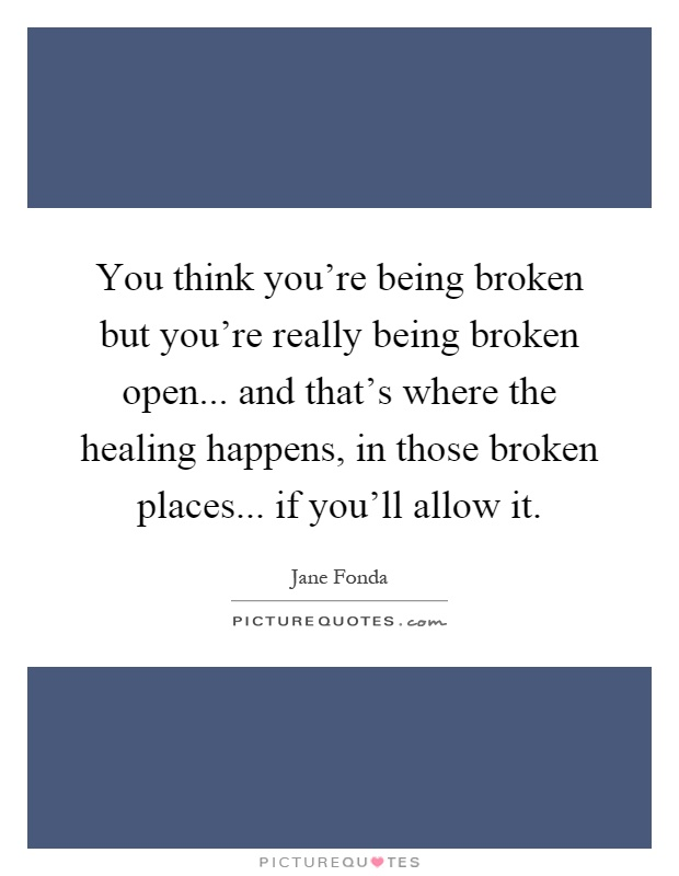 You think you're being broken but you're really being broken open... and that's where the healing happens, in those broken places... if you'll allow it Picture Quote #1
