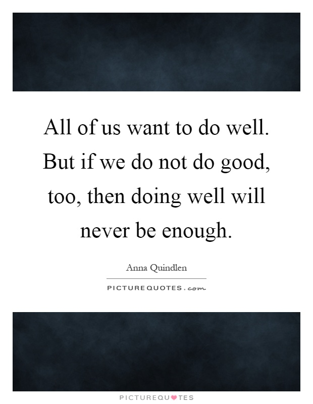 All of us want to do well. But if we do not do good, too, then doing well will never be enough Picture Quote #1
