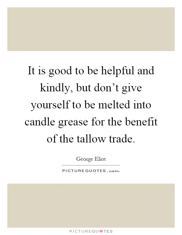It is good to be helpful and kindly, but don't give yourself to be melted into candle grease for the benefit of the tallow trade Picture Quote #1