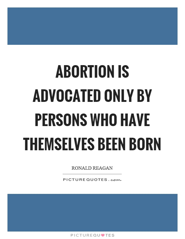 Abortion is advocated only by persons who have themselves been born Picture Quote #1