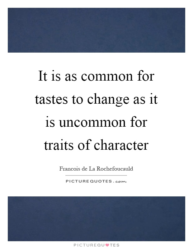 It is as common for tastes to change as it is uncommon for traits of character Picture Quote #1