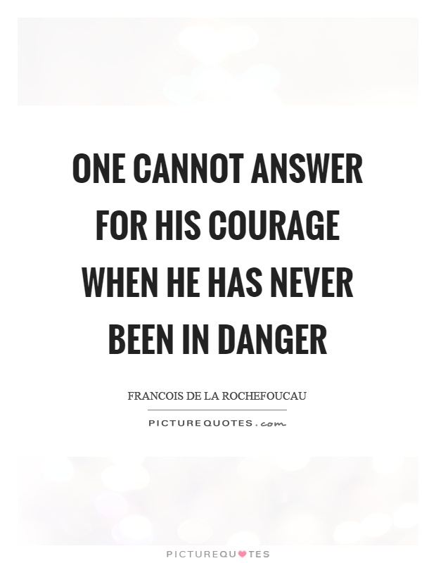 One cannot answer for his courage when he has never been in danger Picture Quote #1