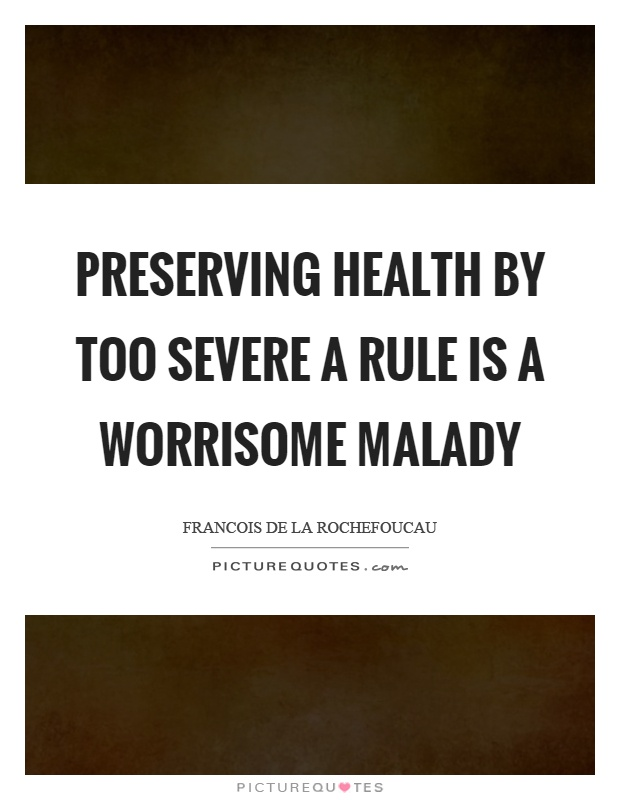 Preserving health by too severe a rule is a worrisome malady Picture Quote #1