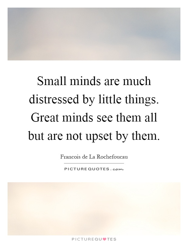 Small minds are much distressed by little things. Great minds see them all but are not upset by them Picture Quote #1