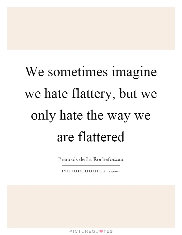We sometimes imagine we hate flattery, but we only hate the way we are flattered Picture Quote #1